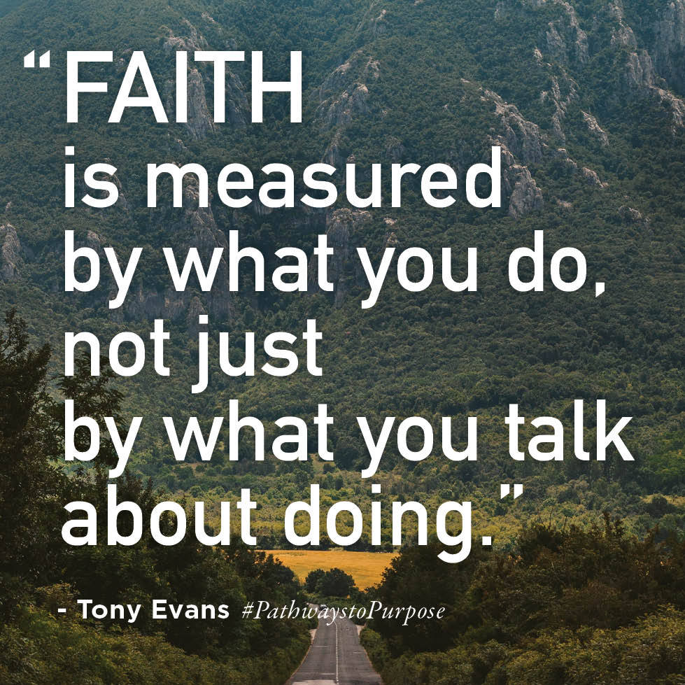 Faith is measured by what you do. not just by what you talk about doing